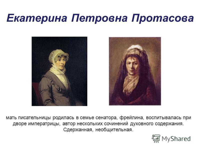 Екатерина Петровна Протасова мать писательницы родилась в семье сенатора, фрейлина, воспитывалась при дворе императрицы, автор нескольких сочинений духовного содержания. Сдержанная, необщительная.