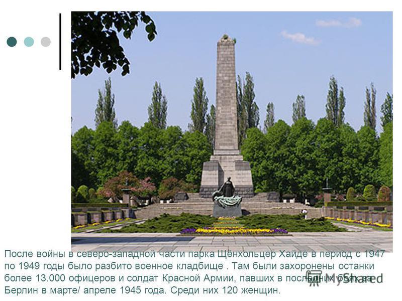 После войны в северо-западной части парка Щёнхольцер Хайде в период с 1947 по 1949 годы было разбито военное кладбище. Там были захоронены останки более 13.000 офицеров и солдат Красной Армии, павших в последних боях за Берлин в марте/ апреле 1945 го