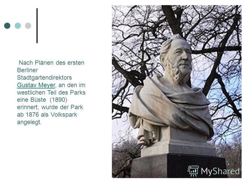 Nach Plänen des ersten Berliner Stadtgartendirektors Gustav Meyer, an den im westlichen Teil des Parks eine Büste (1890) erinnert, wurde der Park ab 1876 als Volkspark angelegt. Gustav Meyer