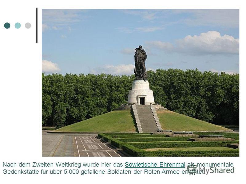 Nach dem Zweiten Weltkrieg wurde hier das Sowjetische Ehrenmal als monumentale Gedenkstätte für über 5.000 gefallene Soldaten der Roten Armee errichtet.Sowjetische Ehrenmal