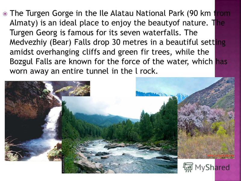 Тhe Turgen Gorge in the Ile Alatau National Park (90 km from Almaty) is an ideal place to enjoy the beautyof nature. The Turgen Georg is famous for its seven waterfalls. The Medvezhiy (Bear) Falls drop 30 metres in а beautiful setting amidst overhang
