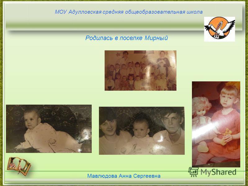 Мавлюдова Анна Сергеевна МОУ Адулловская средняя общеобразовательная школа Родилась в поселке Мирный