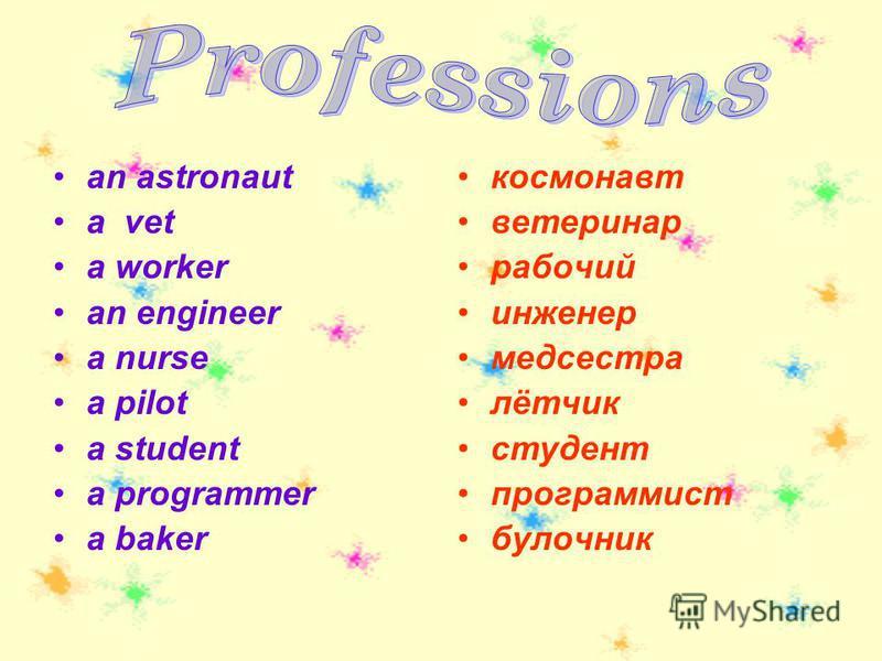 an astronaut a vet a worker an engineer a nurse a pilot a student a programmer a baker космонавт ветеринар рабочий инженер медсестра лётчик студент программист булочник