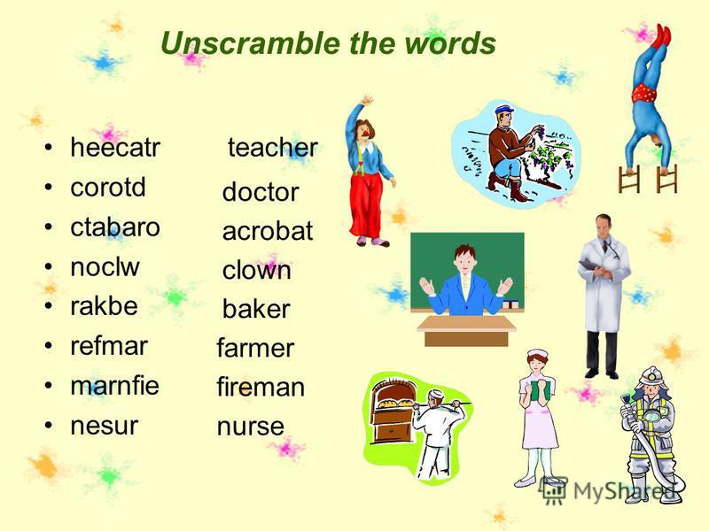Unscramble the words heecatr corotd ctabaro noclw rakbe refmar marnfie nesur teacher doctor acrobat clown baker farmer fireman nurse