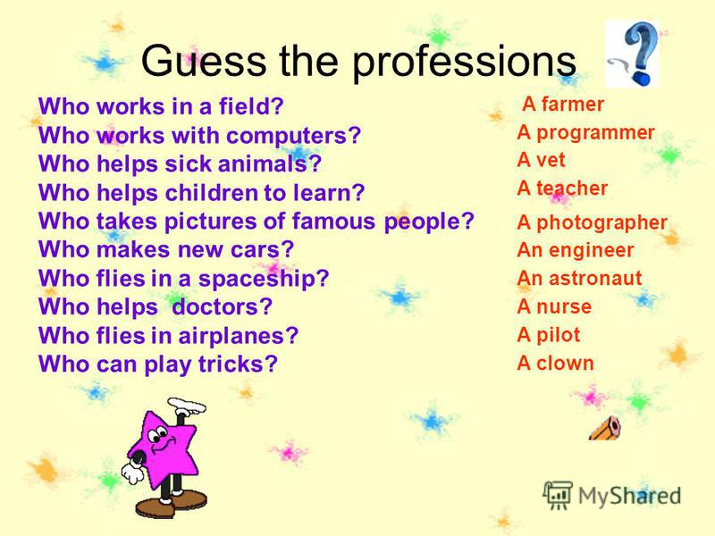 Guess the professions Who works in a field? Who works with computers? Who helps sick animals? Who helps children to learn? Who takes pictures of famous people? Who makes new cars? Who flies in a spaceship? Who helps doctors? Who flies in airplanes? W