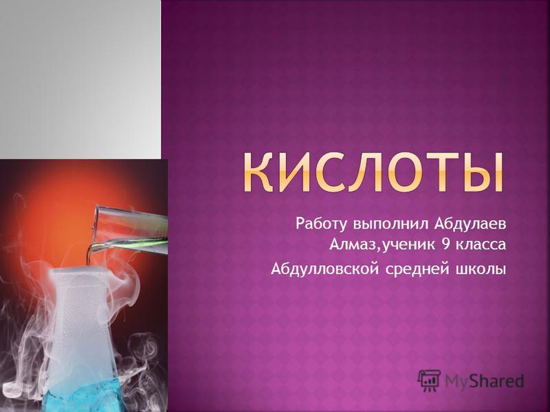 Работу выполнил Абдулаев Алмаз,ученик 9 класса Абдулловской средней школы