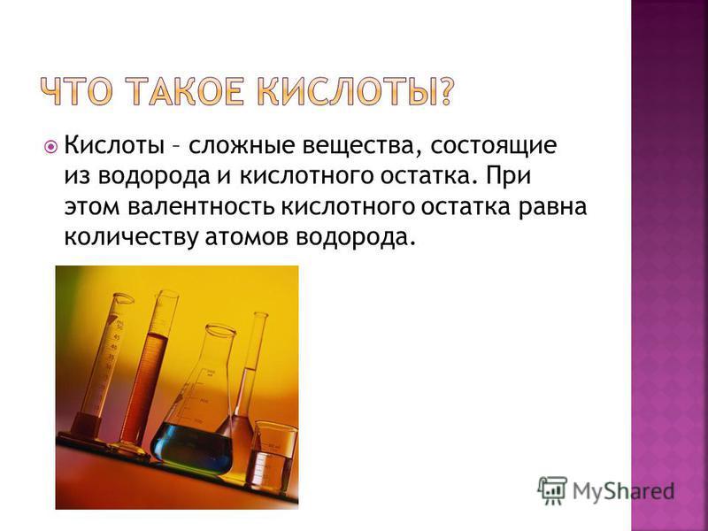 Кислоты – сложные вещества, состоящие из водорода и кислотного остатка. При этом валентность кислотного остатка равна количеству атомов водорода.
