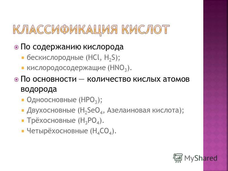 По содержанию кислорода бескислородные (HCl, H 2 S); кислородосодержащие (HNO 3 ). По основности количество кислых атомов водорода Одноосновные (HPO 3 ); Двухосновные (H 2 SeO 4, Азелаиновая кислота); Трёхосновные (H 3 PO 4 ). Четырёхосновные (H 4 СO