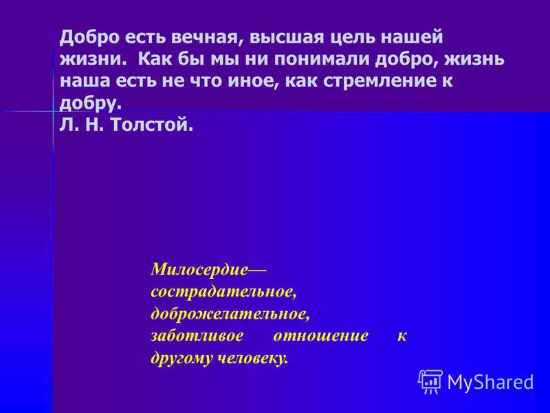 Добро есть вечная, высшая цель нашей жизни. Как бы мы ни понимали добро, жизнь наша есть не что иное, как стремление к добру. Л. Н. Толстой. Милосердие сострадательное, доброжелательное, заботливое отношение к другому человеку.