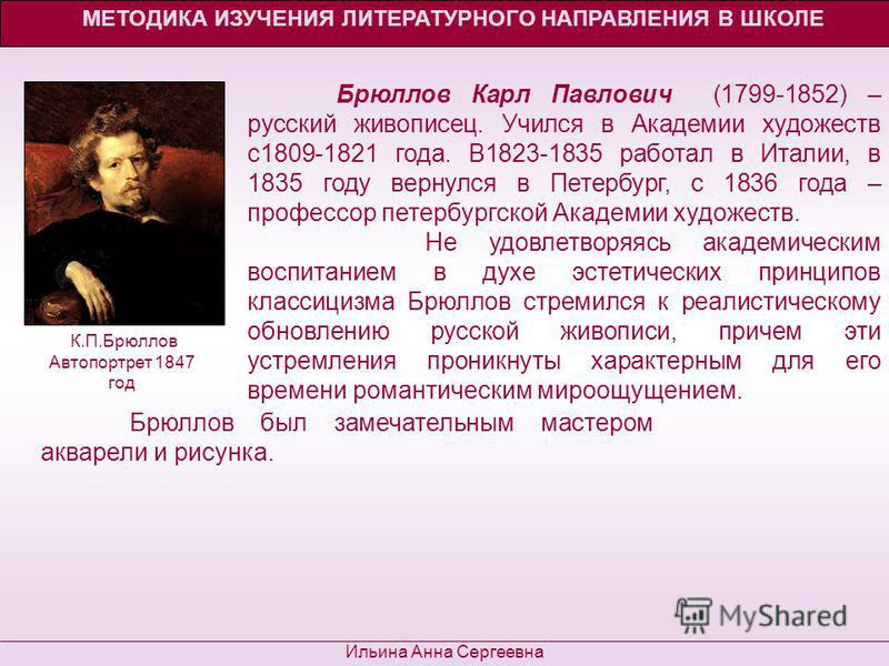 МЕТОДИКА ИЗУЧЕНИЯ ЛИТЕРАТУРНОГО НАПРАВЛЕНИЯ В ШКОЛЕ Ильина Анна Сергеевна Брюллов Карл Павлович (1799-1852) – русский живописец. Учился в Академии художеств с 1809-1821 года. В1823-1835 работал в Италии, в 1835 году вернулся в Петербург, с 1836 года