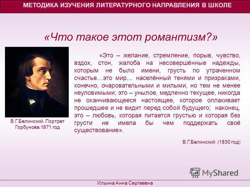 «Что такое этот романтизм?» МЕТОДИКА ИЗУЧЕНИЯ ЛИТЕРАТУРНОГО НАПРАВЛЕНИЯ В ШКОЛЕ Ильина Анна Сергеевна «Это – желание, стремление, порыв, чувство, вздох, стон, жалоба на несовершённые надежды, которым не было имени, грусть по утраченном счастье…это ми