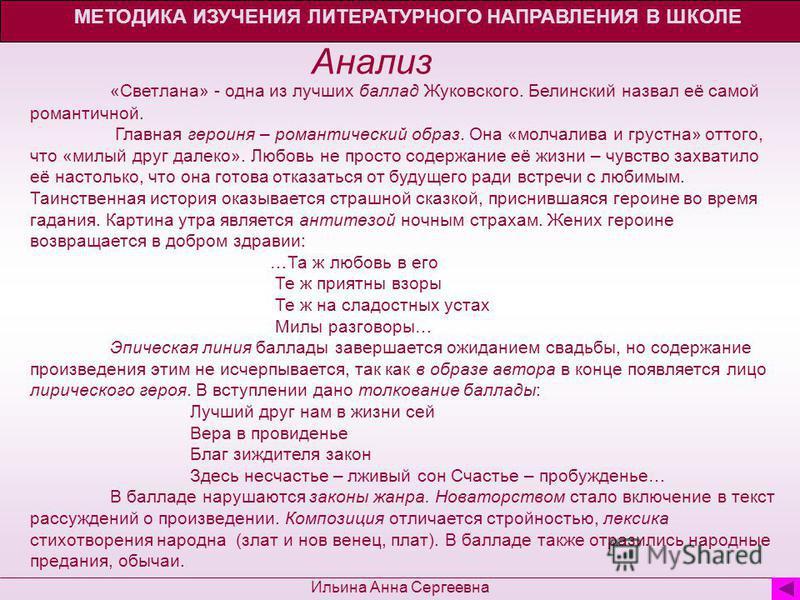 Анализ МЕТОДИКА ИЗУЧЕНИЯ ЛИТЕРАТУРНОГО НАПРАВЛЕНИЯ В ШКОЛЕ Ильина Анна Сергеевна «Светлана» - одна из лучших баллад Жуковского. Белинский назвал её самой романтичной. Главная героиня – романтический образ. Она «молчалива и грустна» оттого, что «милый