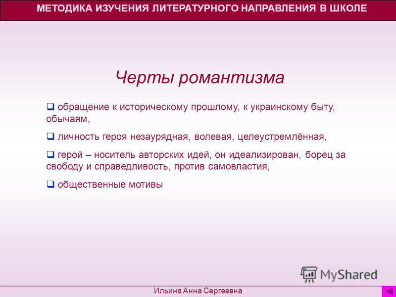 МЕТОДИКА ИЗУЧЕНИЯ ЛИТЕРАТУРНОГО НАПРАВЛЕНИЯ В ШКОЛЕ Ильина Анна Сергеевна Черты романтизма обращение к историческому прошлому, к украинскому быту, обычаям, личность героя незаурядная, волевая, целеустремлённая, герой – носитель авторских идей, он иде