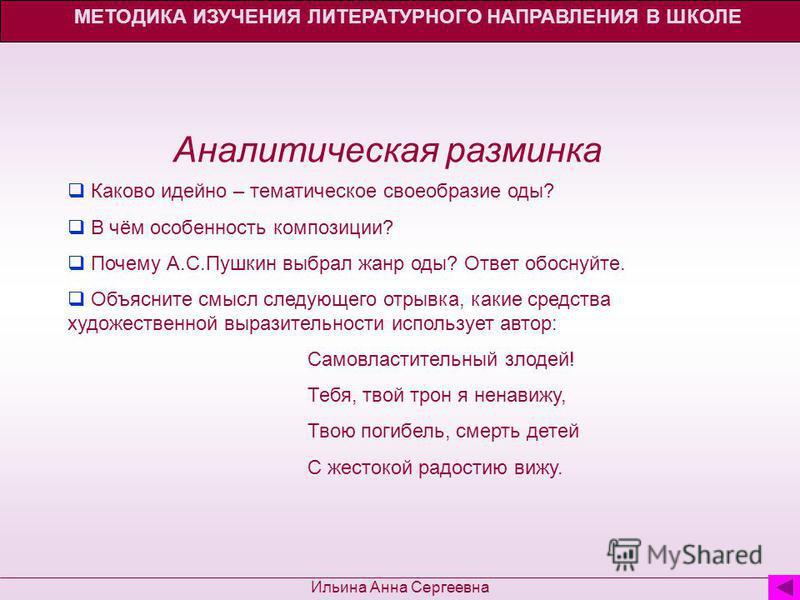 МЕТОДИКА ИЗУЧЕНИЯ ЛИТЕРАТУРНОГО НАПРАВЛЕНИЯ В ШКОЛЕ Ильина Анна Сергеевна Аналитическая разминка Каково идейно – тематическое своеобразие оды? В чём особенность композиции? Почему А.С.Пушкин выбрал жанр оды? Ответ обоснуйте. Объясните смысл следующег
