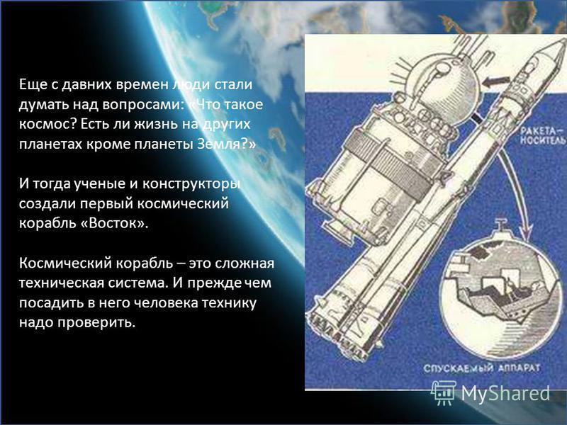 Еще с давних времен люди стали думать над вопросами: «Что такое космос? Есть ли жизнь на других планетах кроме планеты Земля?» И тогда ученые и конструкторы создали первый космический корабль «Восток». Космический корабль – это сложная техническая си