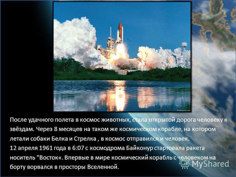 После удачного полета в космос животных, стала открытой дорога человеку к звёздам. Через 8 месяцев на таком же космическом корабле, на котором летали собаки Белка и Стрелка, в космос отправился и человек. 12 апреля 1961 года в 6:07 с космодрома Байко