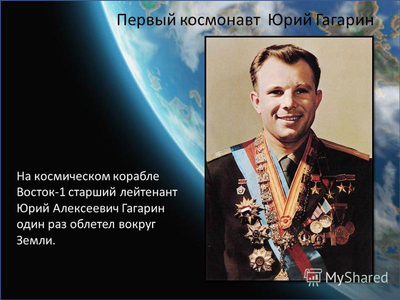Первый космонавт Юрий Гагарин На космическом корабле Восток-1 старший лейтенант Юрий Алексеевич Гагарин один раз облетел вокруг Земли.