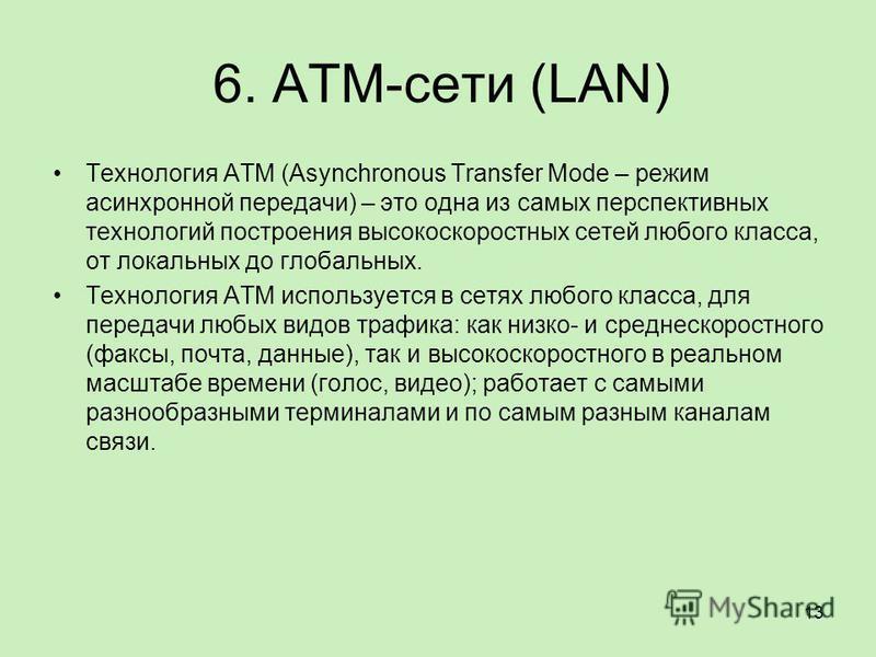 6. ATM-сети (LAN) Технология ATM (Asynchronous Transfer Mode – режим асинхронной передачи) – это одна из самых перспективных технологий построения высокоскоростных сетей любого класса, от локальных до глобальных. Технология ATM используется в сетях л