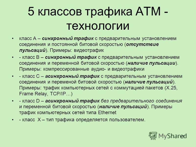 5 классов трафика ATM - технологии класс А – синхронный трафик с предварительным установлением соединения и постоянной битовой скоростью (отсутствие пульсаций). Примеры: видео трафик - класс В – синхронный трафик с предварительным установлением соеди