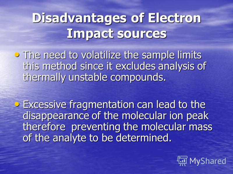 Disadvantages of Electron Impact sources The need to volatilize the sample limits this method since it excludes analysis of thermally unstable compounds. The need to volatilize the sample limits this method since it excludes analysis of thermally uns