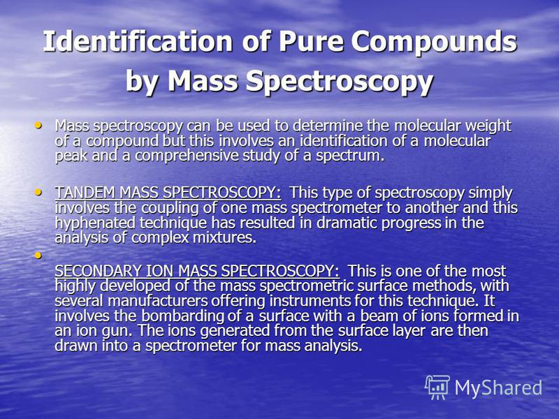 Identification of Pure Compounds by Mass Spectroscopy Mass spectroscopy can be used to determine the molecular weight of a compound but this involves an identification of a molecular peak and a comprehensive study of a spectrum. Mass spectroscopy can