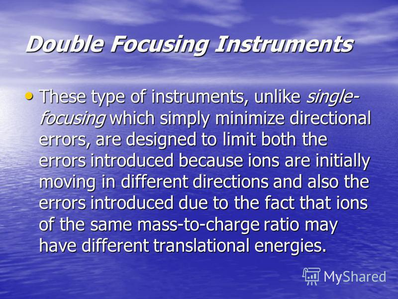 Double Focusing Instruments These type of instruments, unlike single- focusing which simply minimize directional errors, are designed to limit both the errors introduced because ions are initially moving in different directions and also the errors in