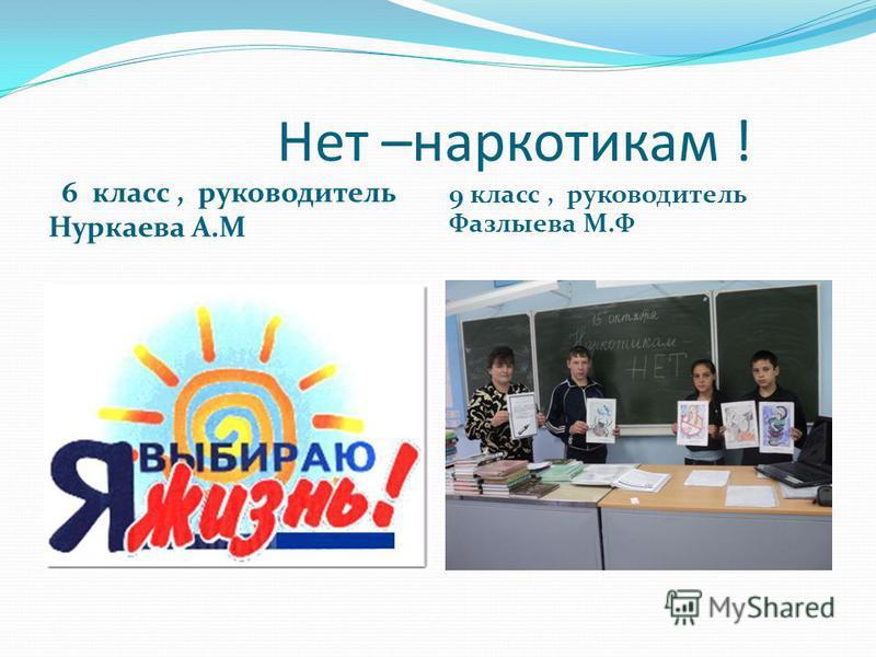 Нет –наркотикам ! 6 класс, руководитель Нуркаева А.М 9 класс, руководитель Фазлыева М.Ф
