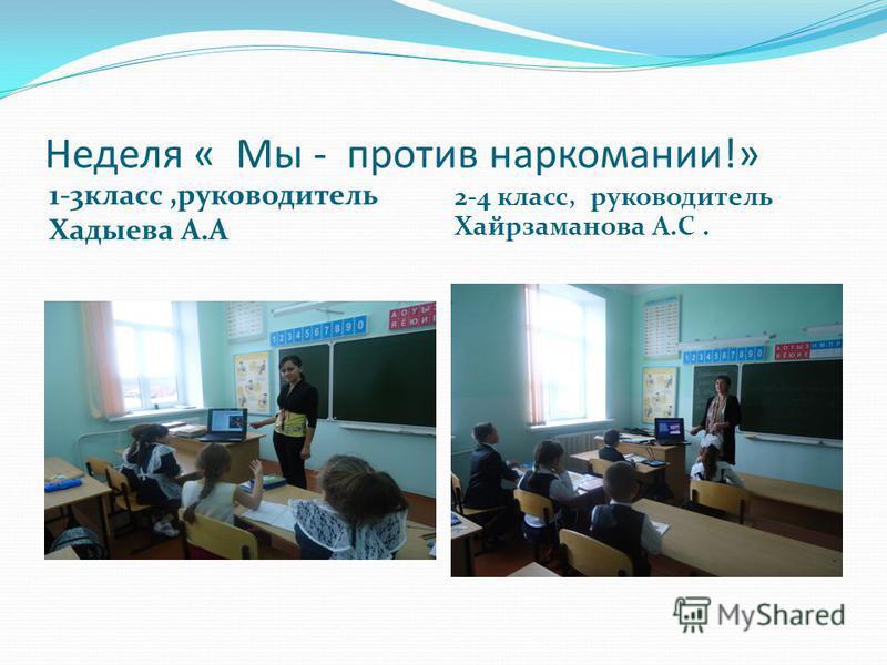 Неделя « Мы - против наркомании!» 1-3 класс,руководитель Хадыева А.А 2-4 класс, руководитель Хайрзаманова А.С.