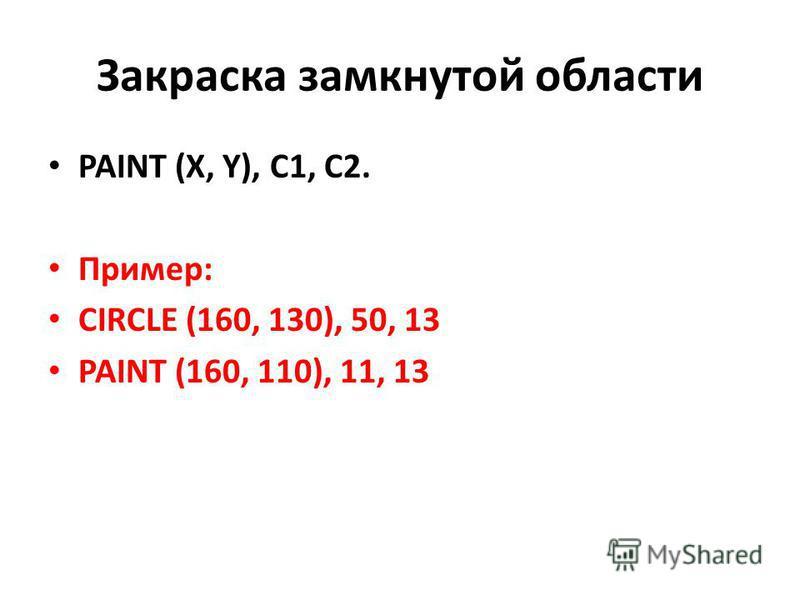 Закраска замкнутой области PAINT (X, Y), C1, C2. Пример: CIRCLE (160, 130), 50, 13 PAINT (160, 110), 11, 13
