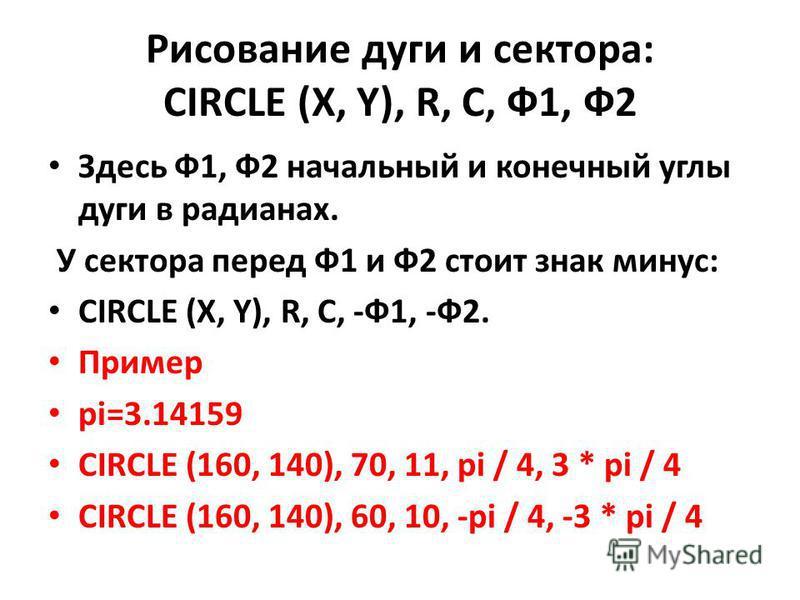 Рисование дуги и сектора: CIRCLE (X, Y), R, C, Ф1, Ф2 Здесь Ф1, Ф2 начальный и конечный углы дуги в радианах. У сектора перед Ф1 и Ф2 стоит знак минус: CIRCLE (X, Y), R, C, -Ф1, -Ф2. Пример pi=3.14159 CIRCLE (160, 140), 70, 11, pi / 4, 3 * pi / 4 CIR