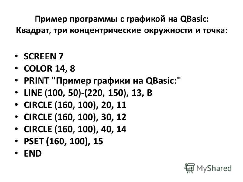 Пример программы с графикой на QBasic: Квадрат, три концентрические окружности и точка: SCREEN 7 COLOR 14, 8 PRINT