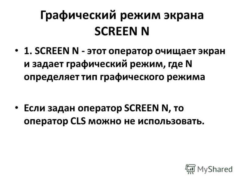 Графический режим экрана SCREEN N 1. SCREEN N - этот оператор очищает экран и задает графический режим, где N определяет тип графического режима Если задан оператор SCREEN N, то оператор CLS можно не использовать.