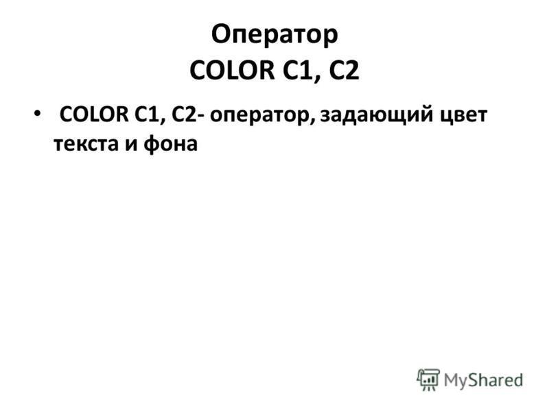 Оператор COLOR C1, C2 COLOR C1, C2- оператор, задающий цвет текста и фона