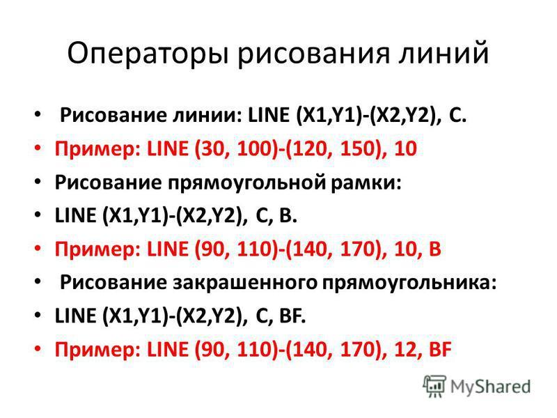 Операторы рисования линий Рисование линии: LINE (X1,Y1)-(X2,Y2), C. Пример: LINE (30, 100)-(120, 150), 10 Рисование прямоугольной рамки: LINE (X1,Y1)-(X2,Y2), C, B. Пример: LINE (90, 110)-(140, 170), 10, B Рисование закрашенного прямоугольника: LINE
