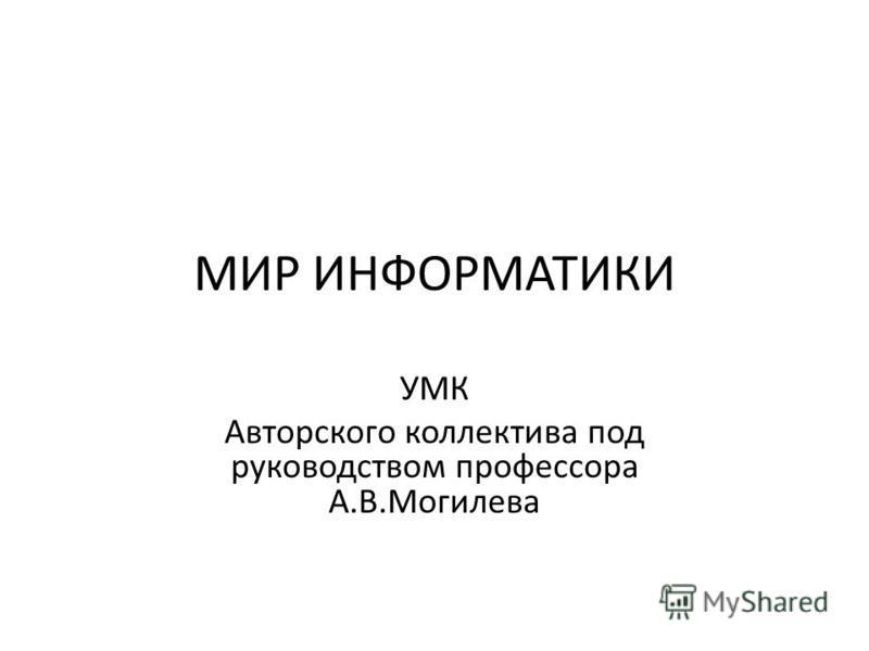 МИР ИНФОРМАТИКИ УМК Авторского коллектива под руководством профессора А.В.Могилева