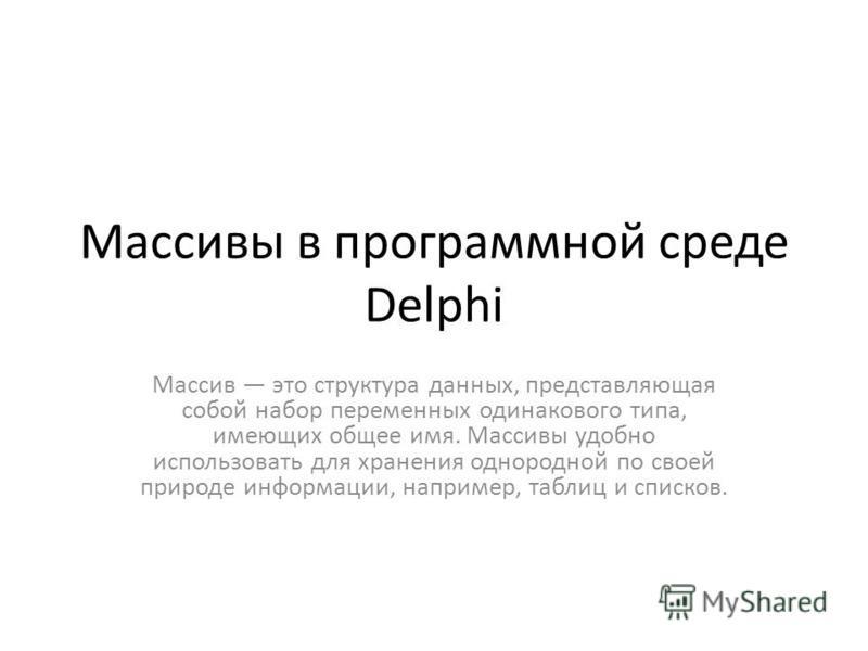 Массивы в программной среде Delphi Массив это структура данных, представляющая собой набор переменных одинакового типа, имеющих общее имя. Массивы удобно использовать для хранения однородной по своей природе информации, например, таблиц и списков.