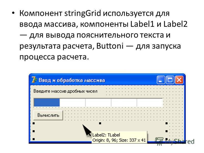 Компонент stringGrid используется для ввода массива, компоненты Label1 и Label2 для вывода пояснительного текста и результата расчета, Buttoni для запуска процесса расчета.