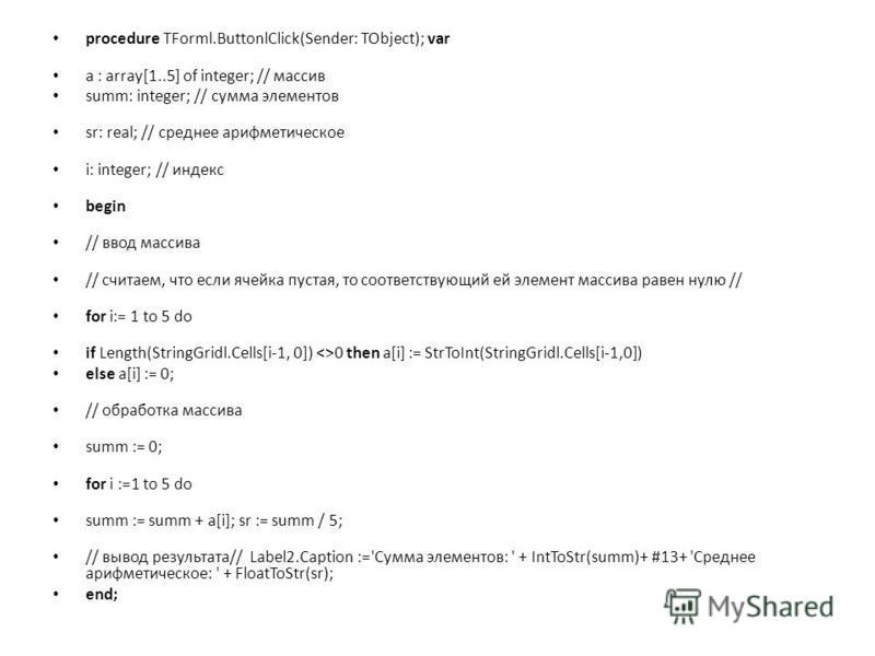 procedure TForml.ButtonlClick(Sender: TObject); var a : array[1..5] of integer; // массив summ: integer; // сумма элементов sr: real; // среднее арифметическое i: integer; // интекс begin // ввод массива // считаем, что если ячейка пустая, то соответ