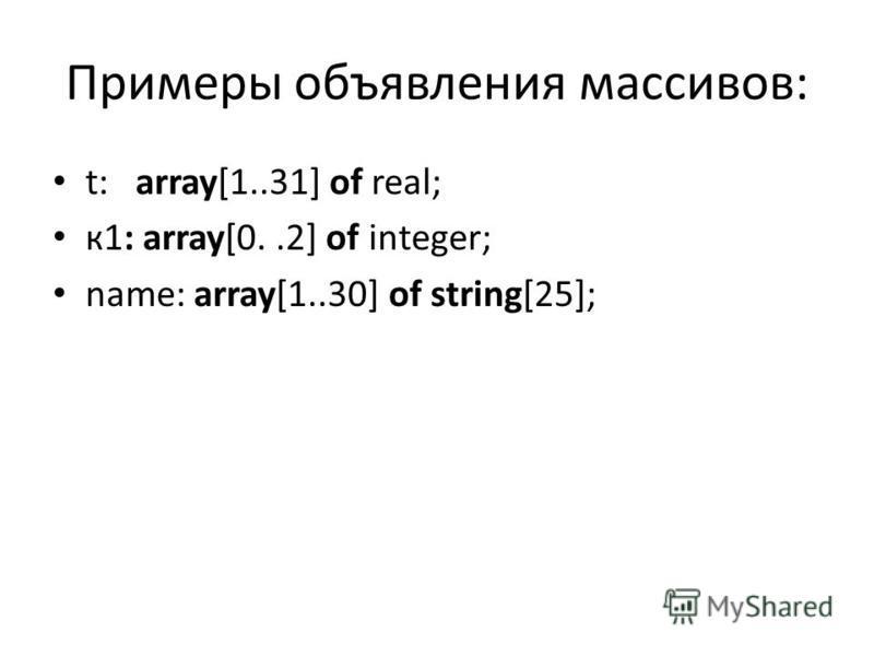 Примеры объявления массивов: t: array[1..31] of real; к 1: array[0..2] of integer; name: array[1..30] of string[25];