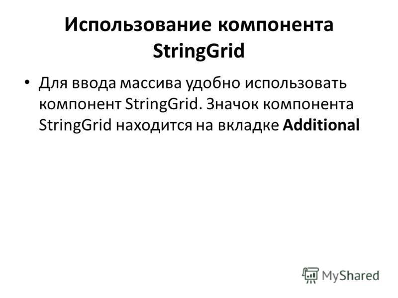 Использование компонента StringGrid Для ввода массива удобно использовать компонент StringGrid. Значок компонента StringGrid находится на вкладке Additional