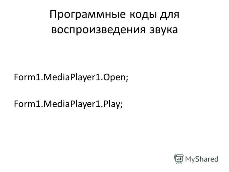 Программные коды для воспроизведения ззвука Form1.MediaPlayer1.Open; Form1.MediaPlayer1.Play;