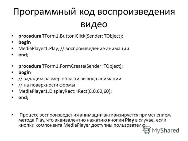 Программный код воспроизведения видео procedure TForm1.ButtonlClick(Sender: TObject); begin MediaPlayer1.Play; // воспроизведение анимации end; procedure TForm1.FormCreate(Sender: TObject); begin // зададим размер области вывода анимации // на поверх