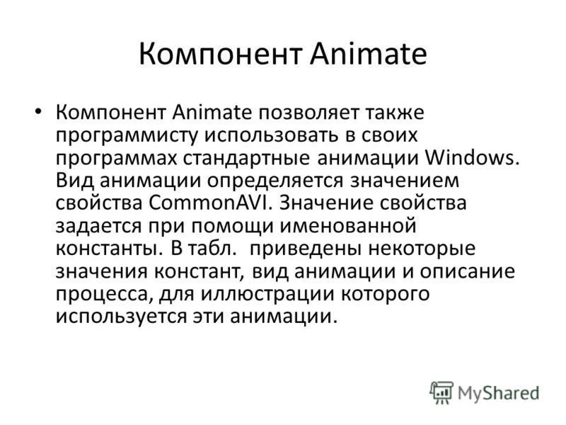Компонент Animate Компонент Animate позволяет также программисту использовать в своих программах стандартные анимации Windows. Вид анимации определяется значением свойства СommonAVI. Значение свойства задается при помощи именованной константы. В табл
