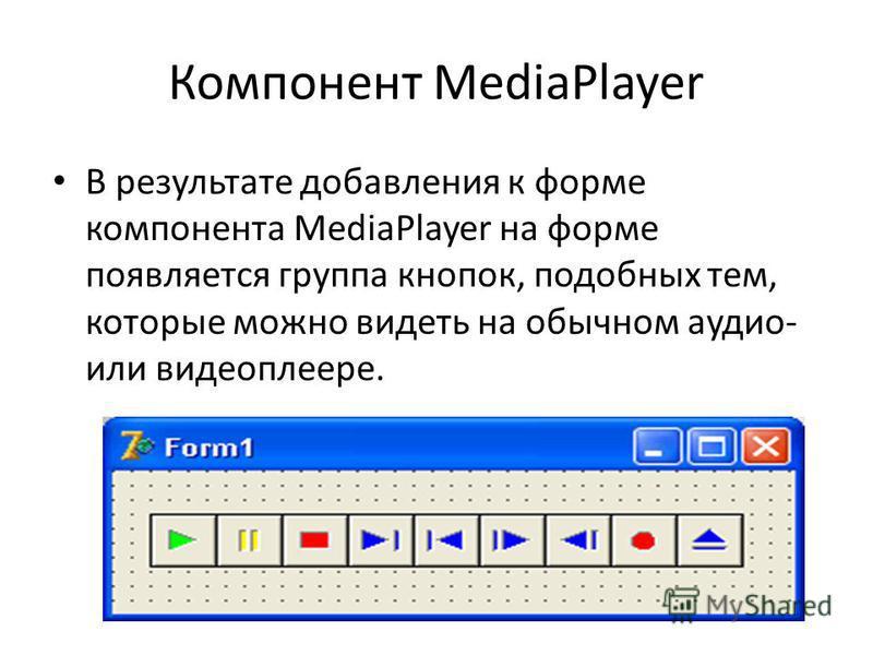 Компонент MediaPlayer В результате добавления к форме компонента MediaPlayer на форме появляется группа кнопок, подобных тем, которые можно видеть на обычном аудио- или видеоплеере.