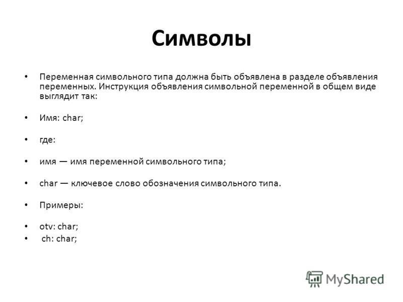 Символы Переменная символьного типа должна быть объявлена в разделе объявления переменных. Инструкция объявления символьной переменной в общем виде выглядит так: Имя: char; где: имя имя переменной символьного типа; char ключевое слово обозначения сим