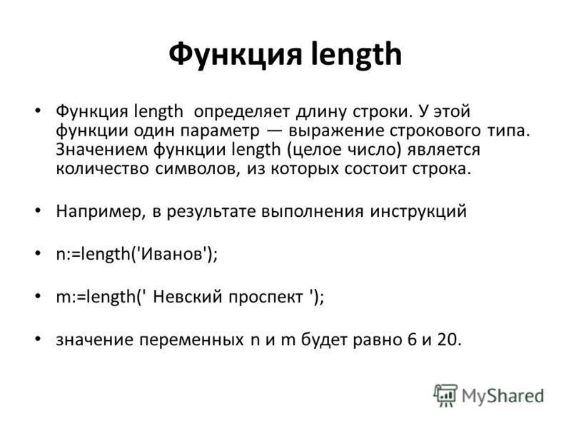 Функция length Функция length определяет длину строки. У этой функции один параметр выражение строкового типа. Значением функции length (целое число) является количество символов, из которых состоит строка. Например, в результате выполнения инструкци