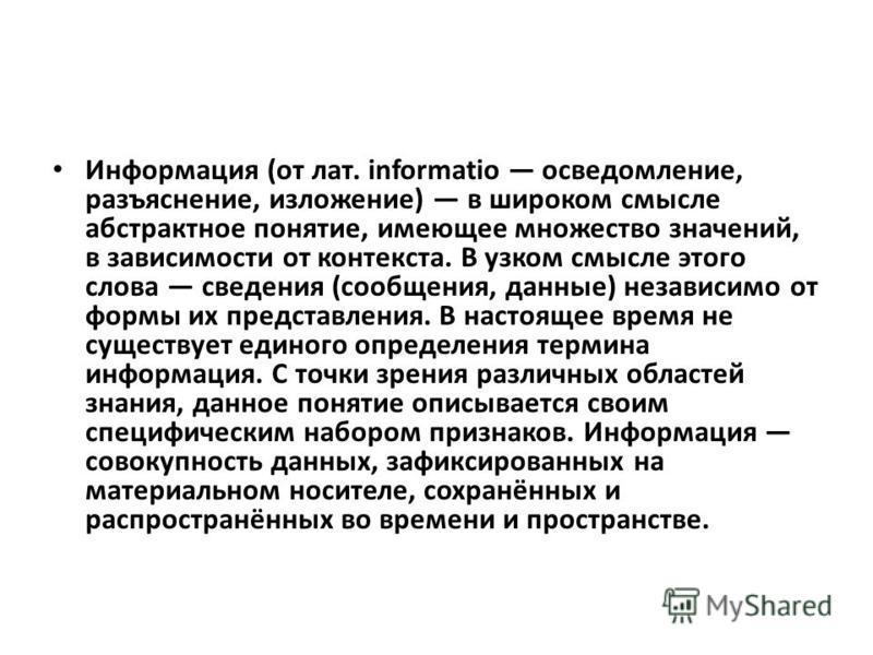 Информация (от лат. informatio осведомление, разъяснение, изложение) в широком смысле абстрактное понятие, имеющее множество значений, в зависимости от контекста. В узком смысле этого слова сведения (сообщения, данные) независимо от формы их представ