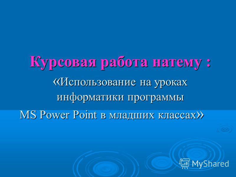 Курсовая работа на тему : « Использование на уроках информатики программы MS Power Point в младших классах »