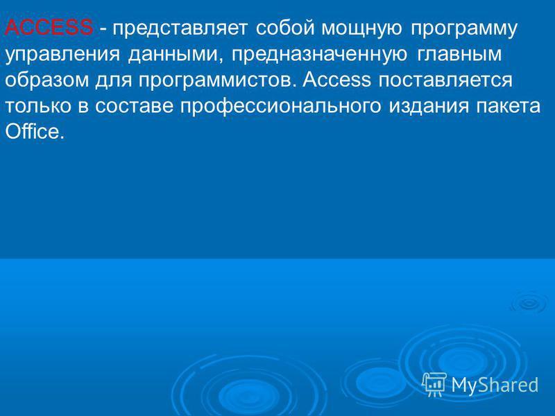 ACCESS - представляет собой мощную программу управления данными, предназначенную главным образом для программистов. Access поставляется только в составе профессионального издания пакета Office.
