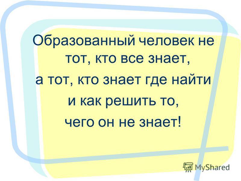 Образованный человек не тот, кто все знает, а тот, кто знает где найти и как решить то, чего он не знает!
